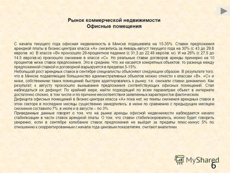 6 Рынок коммерческой недвижимости Офисные помещения С начала текущего года офисная недвижимость в Минске подешевела на 15-35%. Ставки предложения арендной платы в бизнес-центрах класса «А» снизились за январь-август текущего года на 30% (с 43 до 29,8