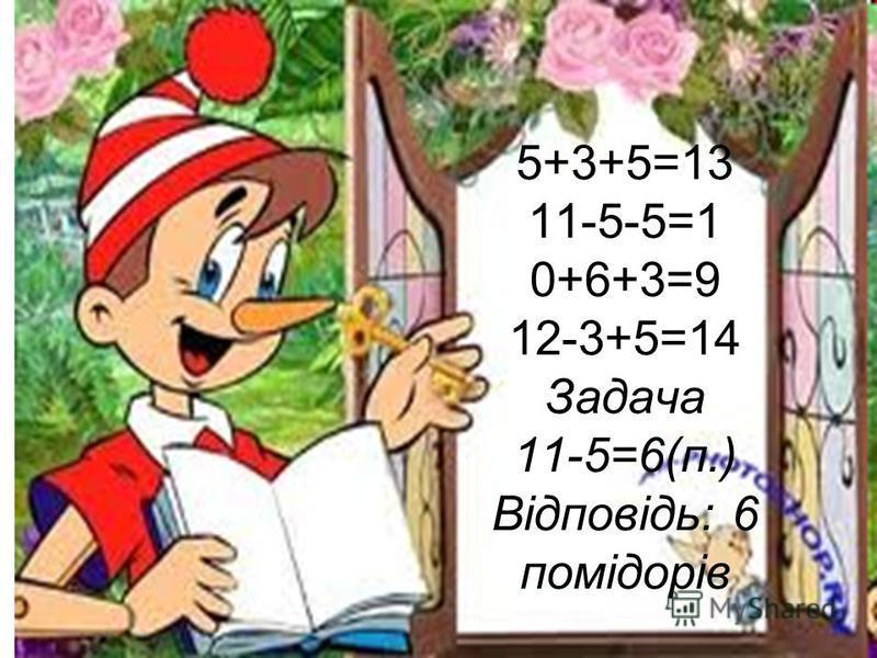 5+3+5=13 11-5-5=1 0+6+3=9 12-3+5=14 Задача 11-5=6(п.) Відповідь: 6 помідорів
