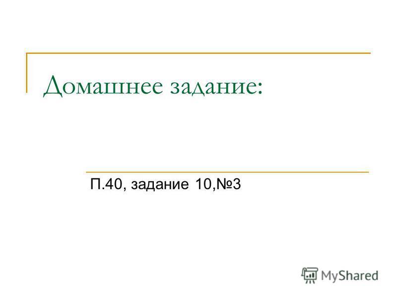 Домашнее задание: П.40, задание 10,3
