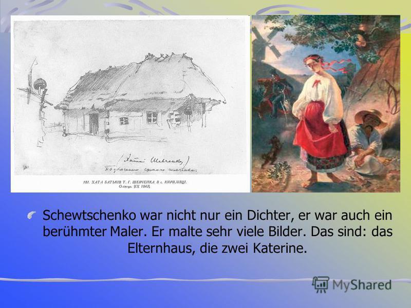 Schewtschenko war nicht nur ein Dichter, er war auch ein berühmter Maler. Er malte sehr viele Bilder. Das sind: das Elternhaus, die zwei Katerine.