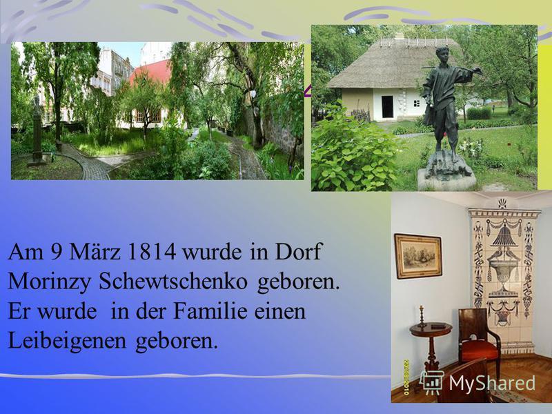 З 46- 47 Am 9 März 1814 wurde in Dorf Morinzy Schewtschenko geboren. Er wurde in der Familie einen Leibeigenen geboren.