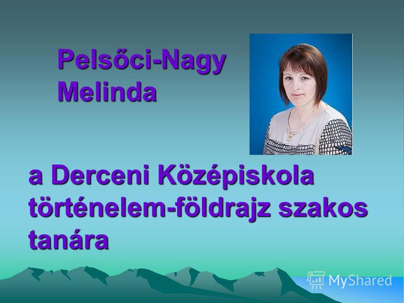 a Derceni Középiskola történelem-földrajz szakos tanára Pelsőci-Nagy Melinda