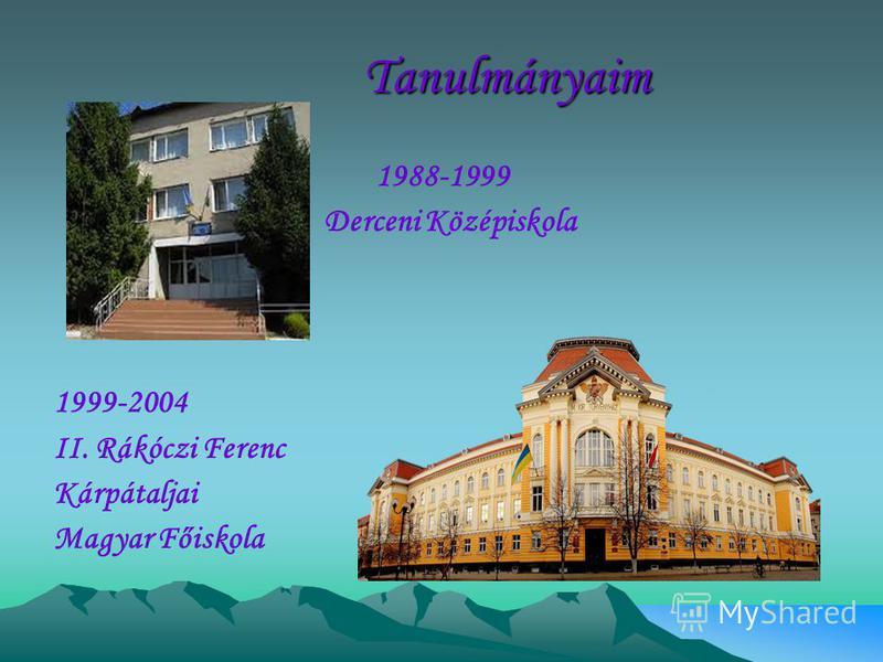 Tanulmányaim Tanulmányaim 1988-1999 Derceni Középiskola 1999-2004 II. Rákóczi Ferenc Kárpátaljai Magyar Főiskola