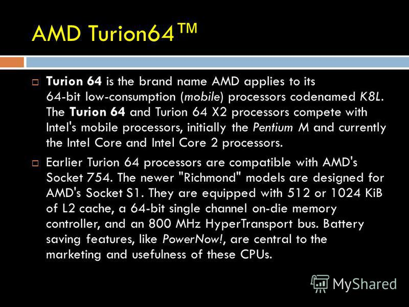 AMD Turion64 Turion 64 is the brand name AMD applies to its 64-bit low-consumption (mobile) processors codenamed K8L. The Turion 64 and Turion 64 X2 processors compete with Intel's mobile processors, initially the Pentium M and currently the Intel Co