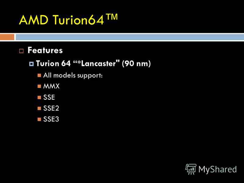AMD Turion64 Features Turion 64 *Lancaster (90 nm) All models support: MMX SSE SSE2 SSE3