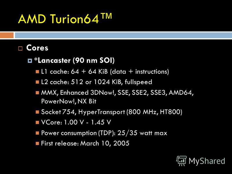 AMD Turion64 Cores *Lancaster (90 nm SOI) L1 cache: 64 + 64 KiB (data + instructions) L2 cache: 512 or 1024 KiB, fullspeed MMX, Enhanced 3DNow!, SSE, SSE2, SSE3, AMD64, PowerNow!, NX Bit Socket 754, HyperTransport (800 MHz, HT800) VCore: 1.00 V - 1.4