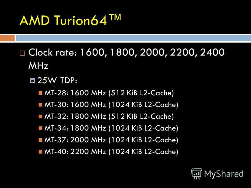 AMD Turion64 Clock rate: 1600, 1800, 2000, 2200, 2400 MHz 25W TDP: MT-28: 1600 MHz (512 KiB L2-Cache) MT-30: 1600 MHz (1024 KiB L2-Cache) MT-32: 1800 MHz (512 KiB L2-Cache) MT-34: 1800 MHz (1024 KiB L2-Cache) MT-37: 2000 MHz (1024 KiB L2-Cache) MT-40