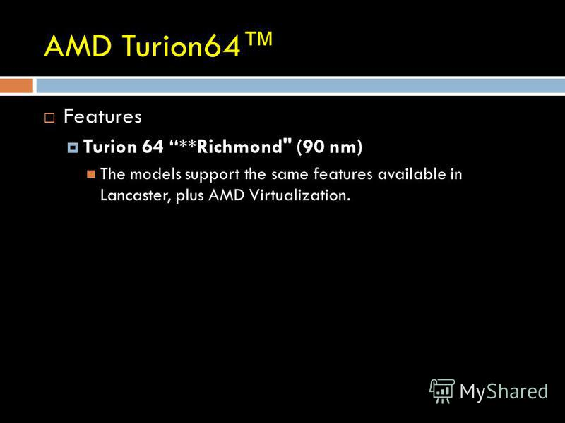 AMD Turion64 Features Turion 64 **Richmond (90 nm) The models support the same features available in Lancaster, plus AMD Virtualization.