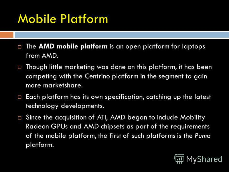 Mobile Platform The AMD mobile platform is an open platform for laptops from AMD. Though little marketing was done on this platform, it has been competing with the Centrino platform in the segment to gain more marketshare. Each platform has its own s