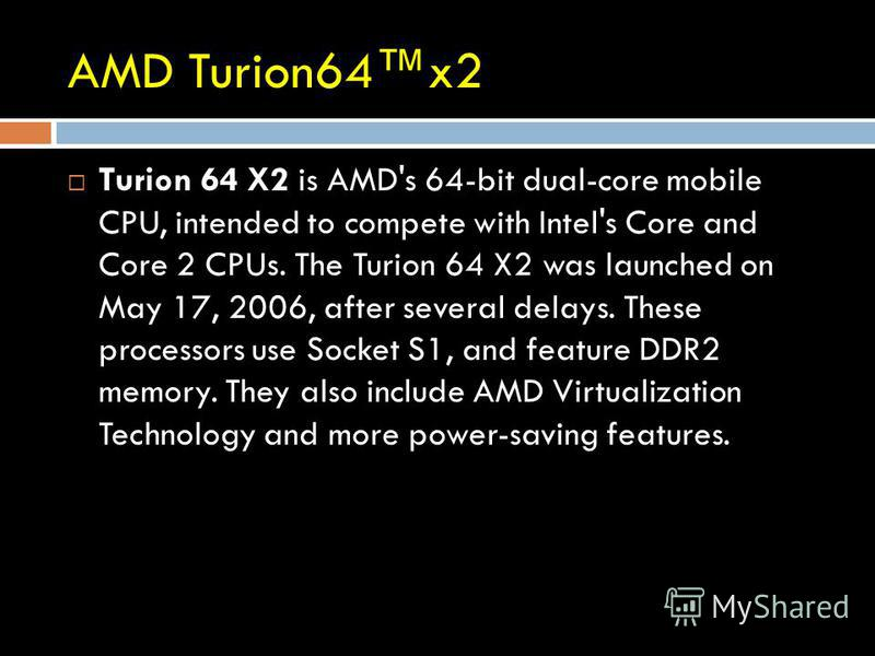 AMD Turion64x2 Turion 64 X2 is AMD's 64-bit dual-core mobile CPU, intended to compete with Intel's Core and Core 2 CPUs. The Turion 64 X2 was launched on May 17, 2006, after several delays. These processors use Socket S1, and feature DDR2 memory. The