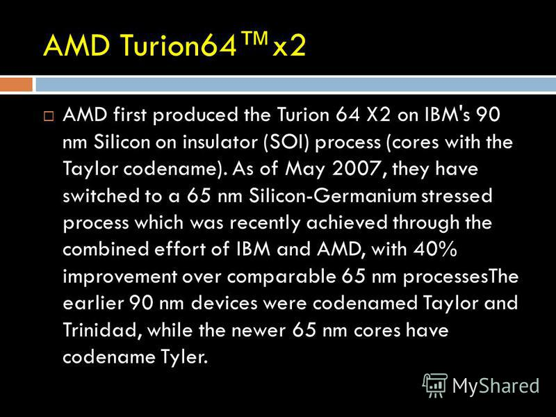 AMD Turion64x2 AMD first produced the Turion 64 X2 on IBM's 90 nm Silicon on insulator (SOI) process (cores with the Taylor codename). As of May 2007, they have switched to a 65 nm Silicon-Germanium stressed process which was recently achieved throug
