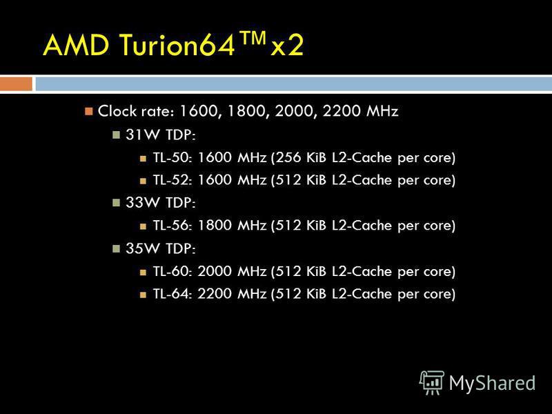 AMD Turion64x2 Clock rate: 1600, 1800, 2000, 2200 MHz 31W TDP: TL-50: 1600 MHz (256 KiB L2-Cache per core) TL-52: 1600 MHz (512 KiB L2-Cache per core) 33W TDP: TL-56: 1800 MHz (512 KiB L2-Cache per core) 35W TDP: TL-60: 2000 MHz (512 KiB L2-Cache per
