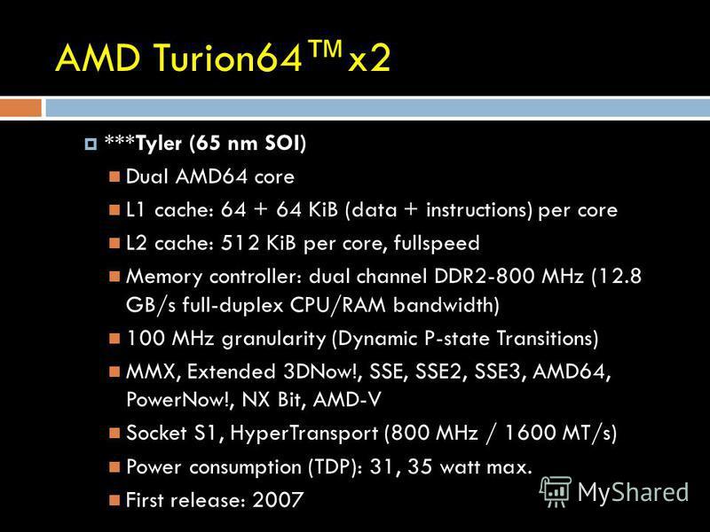 AMD Turion64x2 ***Tyler (65 nm SOI) Dual AMD64 core L1 cache: 64 + 64 KiB (data + instructions) per core L2 cache: 512 KiB per core, fullspeed Memory controller: dual channel DDR2-800 MHz (12.8 GB/s full-duplex CPU/RAM bandwidth) 100 MHz granularity