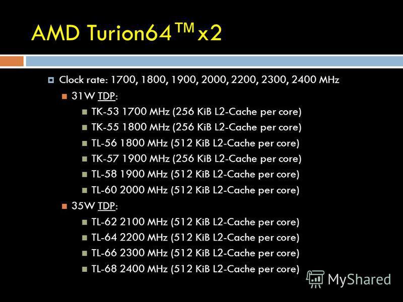 AMD Turion64x2 Clock rate: 1700, 1800, 1900, 2000, 2200, 2300, 2400 MHz 31W TDP: TK-53 1700 MHz (256 KiB L2-Cache per core) TK-55 1800 MHz (256 KiB L2-Cache per core) TL-56 1800 MHz (512 KiB L2-Cache per core) TK-57 1900 MHz (256 KiB L2-Cache per cor