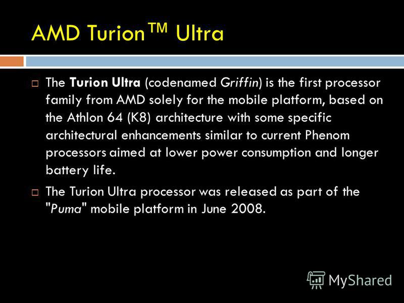 AMD Turion Ultra The Turion Ultra (codenamed Griffin) is the first processor family from AMD solely for the mobile platform, based on the Athlon 64 (K8) architecture with some specific architectural enhancements similar to current Phenom processors a