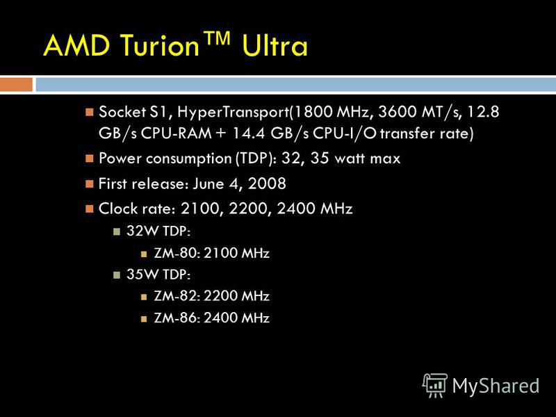 AMD Turion Ultra Socket S1, HyperTransport(1800 MHz, 3600 MT/s, 12.8 GB/s CPU-RAM + 14.4 GB/s CPU-I/O transfer rate) Power consumption (TDP): 32, 35 watt max First release: June 4, 2008 Clock rate: 2100, 2200, 2400 MHz 32W TDP: ZM-80: 2100 MHz 35W TD