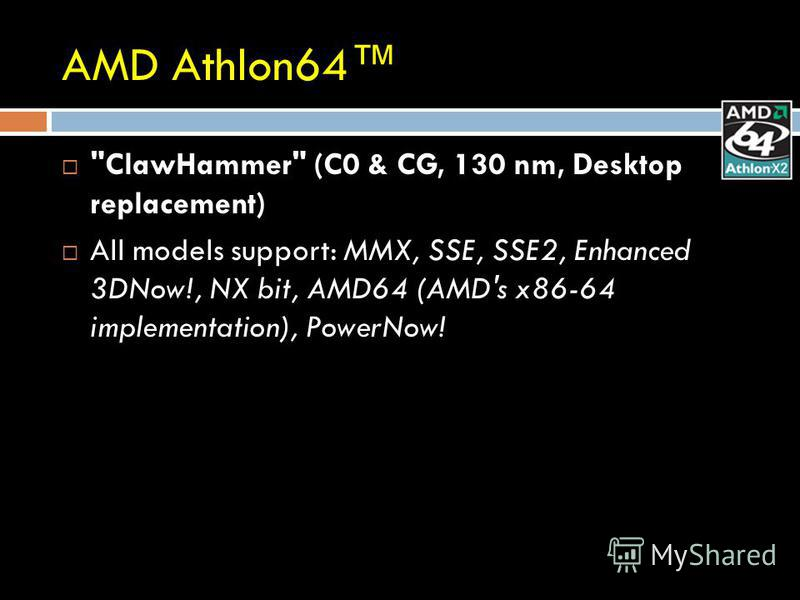 AMD Athlon64 ClawHammer (C0 & CG, 130 nm, Desktop replacement) All models support: MMX, SSE, SSE2, Enhanced 3DNow!, NX bit, AMD64 (AMD's x86-64 implementation), PowerNow!