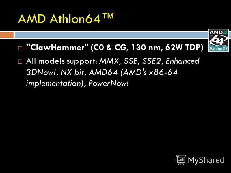 AMD Athlon64 ClawHammer (C0 & CG, 130 nm, 62W TDP) All models support: MMX, SSE, SSE2, Enhanced 3DNow!, NX bit, AMD64 (AMD's x86-64 implementation), PowerNow!