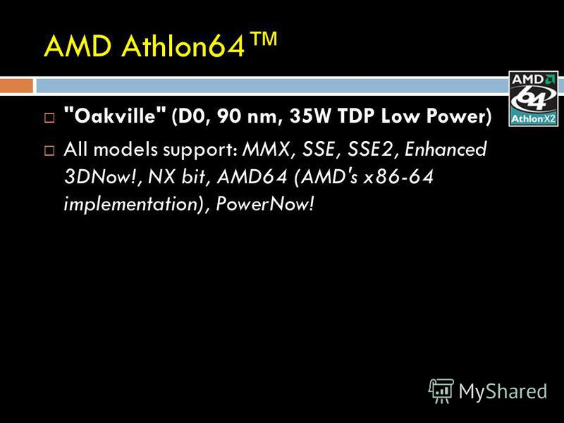 AMD Athlon64 Oakville (D0, 90 nm, 35W TDP Low Power) All models support: MMX, SSE, SSE2, Enhanced 3DNow!, NX bit, AMD64 (AMD's x86-64 implementation), PowerNow!