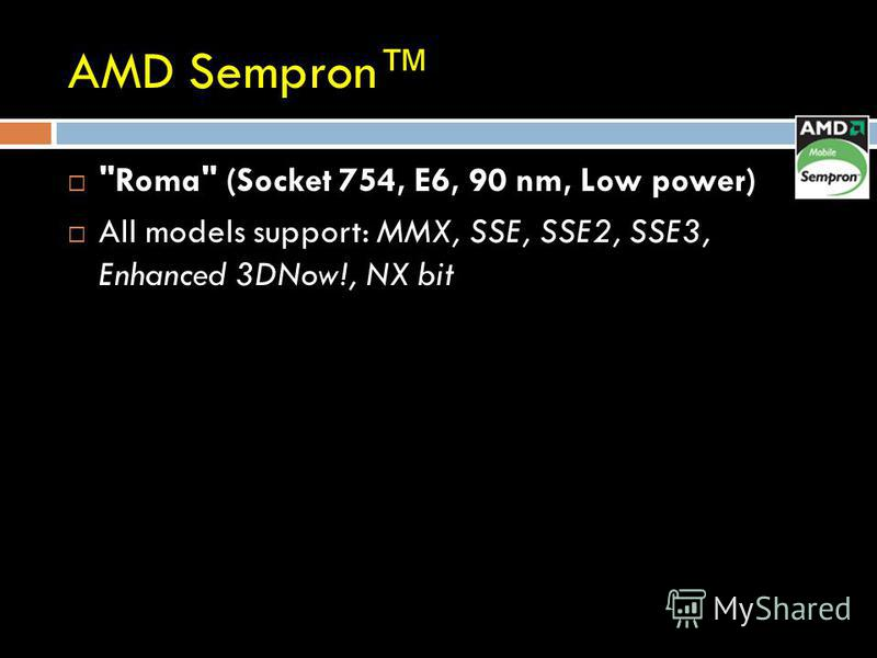 AMD Sempron Roma (Socket 754, E6, 90 nm, Low power) All models support: MMX, SSE, SSE2, SSE3, Enhanced 3DNow!, NX bit