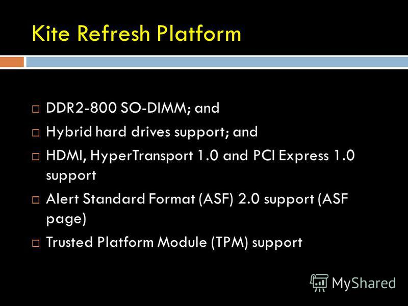 Kite Refresh Platform DDR2-800 SO-DIMM; and Hybrid hard drives support; and HDMI, HyperTransport 1.0 and PCI Express 1.0 support Alert Standard Format (ASF) 2.0 support (ASF page) Trusted Platform Module (TPM) support