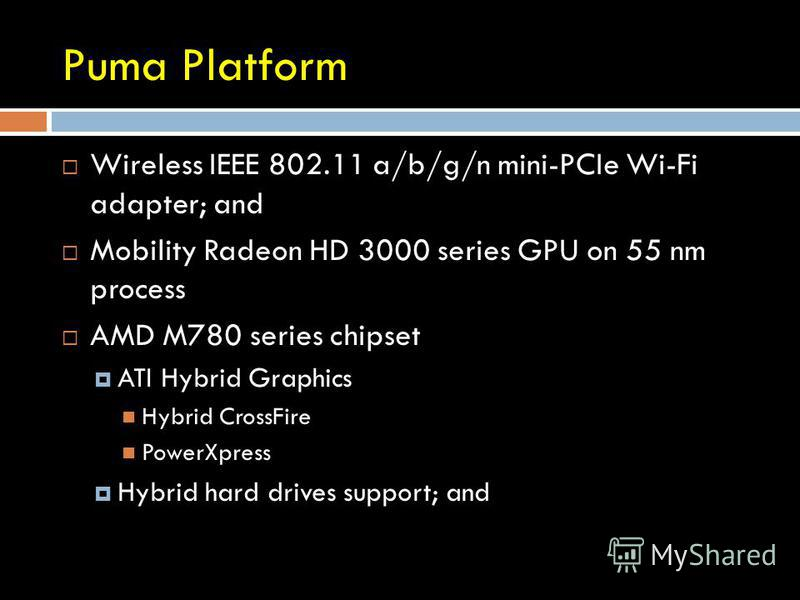 Puma Platform Wireless IEEE 802.11 a/b/g/n mini-PCIe Wi-Fi adapter; and Mobility Radeon HD 3000 series GPU on 55 nm process AMD M780 series chipset ATI Hybrid Graphics Hybrid CrossFire PowerXpress Hybrid hard drives support; and