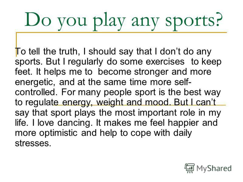 Do you play any sports? To tell the truth, I should say that I dont do any sports. But I regularly do some exercises to keep feet. It helps me to become stronger and more energetic, and at the same time more self- controlled. For many people sport is