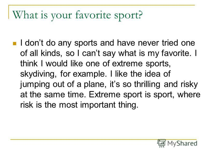 What is your favorite sport? I dont do any sports and have never tried one of all kinds, so I cant say what is my favorite. I think I would like one of extreme sports, skydiving, for example. I like the idea of jumping out of a plane, its so thrillin