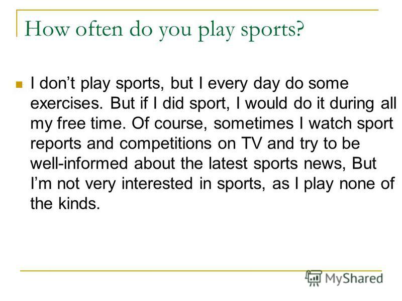 How often do you play sports? I dont play sports, but I every day do some exercises. But if I did sport, I would do it during all my free time. Of course, sometimes I watch sport reports and competitions on TV and try to be well-informed about the la