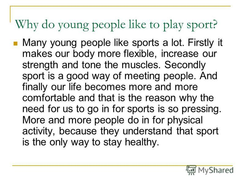 Why do young people like to play sport? Many young people like sports a lot. Firstly it makes our body more flexible, increase our strength and tone the muscles. Secondly sport is a good way of meeting people. And finally our life becomes more and mo