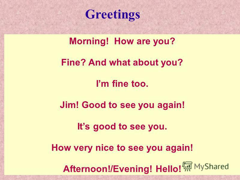 Morning! How are you? Fine? And what about you? Im fine too. Jim! Good to see you again! Its good to see you. How very nice to see you again! Afternoon!/Evening! Hello! Greetings