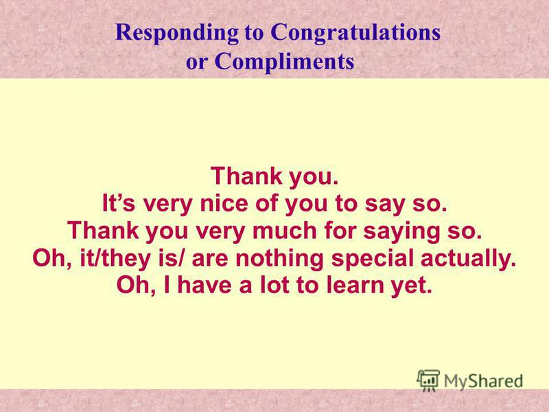 Thank you. Its very nice of you to say so. Thank you very much for saying so. Oh, it/they is/ are nothing special actually. Oh, I have a lot to learn yet. Responding to Congratulations or Compliments