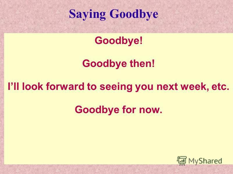 Goodbye! Goodbye then! Ill look forward to seeing you next week, etc. Goodbye for now. Saying Goodbye