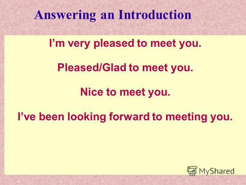 Im very pleased to meet you. Pleased/Glad to meet you. Nice to meet you. Ive been looking forward to meeting you. Answering an Introduction