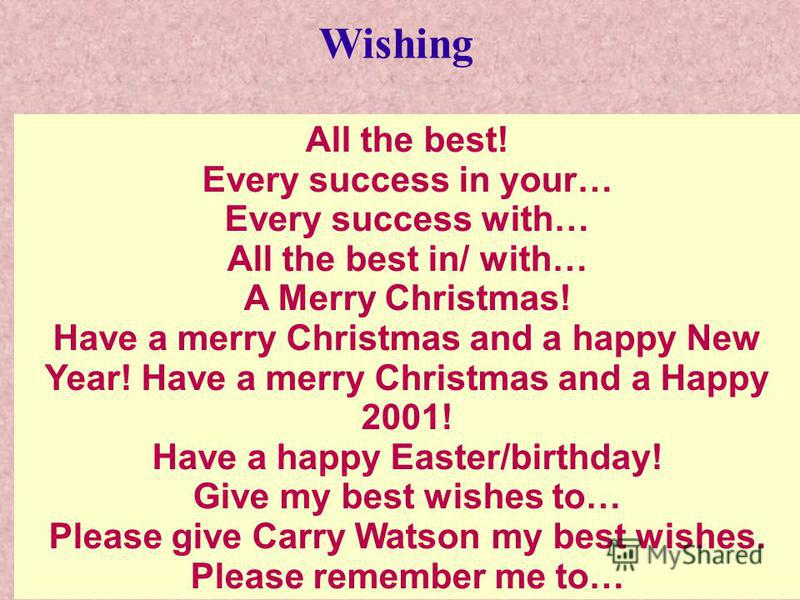 All the best! Every success in your… Every success with… All the best in/ with… A Merry Christmas! Have a merry Christmas and a happy New Year! Have a merry Christmas and a Happy 2001! Have a happy Easter/birthday! Give my best wishes to… Please give