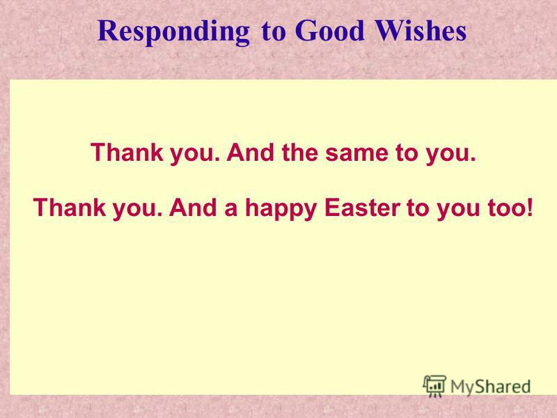 Thank you. And the same to you. Thank you. And a happy Easter to you too! Responding to Good Wishes