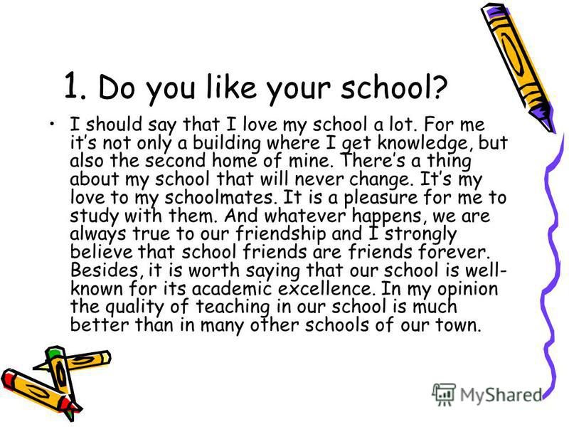 1. Do you like your school? I should say that I love my school a lot. For me its not only a building where I get knowledge, but also the second home of mine. Theres a thing about my school that will never change. Its my love to my schoolmates. It is