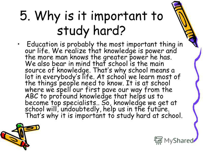 5. Why is it important to study hard? Education is probably the most important thing in our life. We realize that knowledge is power and the more man knows the greater power he has. We also bear in mind that school is the main source of knowledge. Th