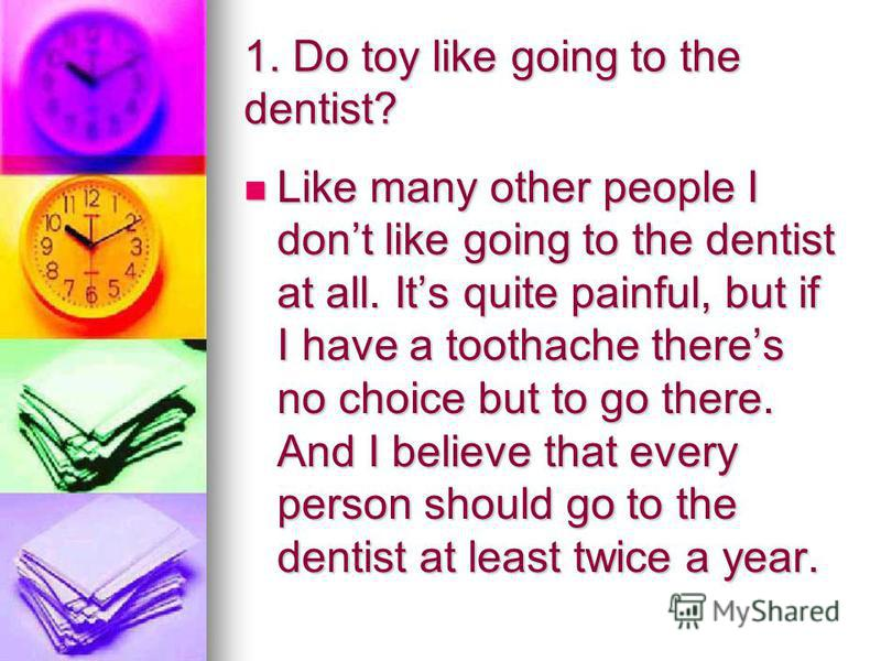 1. Do toy like going to the dentist? Like many other people I dont like going to the dentist at all. Its quite painful, but if I have a toothache theres no choice but to go there. And I believe that every person should go to the dentist at least twic
