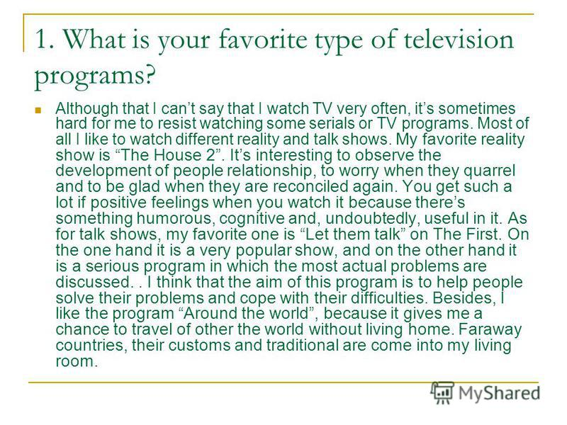 1. What is your favorite type of television programs? Although that I cant say that I watch TV very often, its sometimes hard for me to resist watching some serials or TV programs. Most of all I like to watch different reality and talk shows. My favo