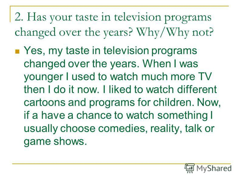 2. Has your taste in television programs changed over the years? Why/Why not? Yes, my taste in television programs changed over the years. When I was younger I used to watch much more TV then I do it now. I liked to watch different cartoons and progr