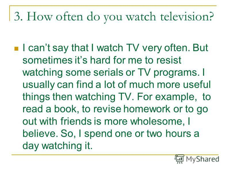 3. How often do you watch television? I cant say that I watch TV very often. But sometimes its hard for me to resist watching some serials or TV programs. I usually can find a lot of much more useful things then watching TV. For example, to read a bo