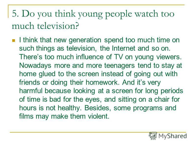 5. Do you think young people watch too much television? I think that new generation spend too much time on such things as television, the Internet and so on. Theres too much influence of TV on young viewers. Nowadays more and more teenagers tend to s