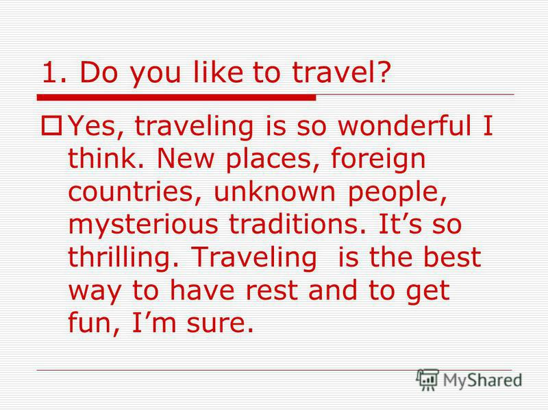 1. Do you like to travel? Yes, traveling is so wonderful I think. New places, foreign countries, unknown people, mysterious traditions. Its so thrilling. Traveling is the best way to have rest and to get fun, Im sure.