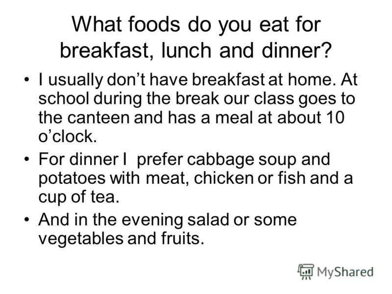 What foods do you eat for breakfast, lunch and dinner? I usually dont have breakfast at home. At school during the break our class goes to the canteen and has a meal at about 10 oclock. For dinner I prefer cabbage soup and potatoes with meat, chicken
