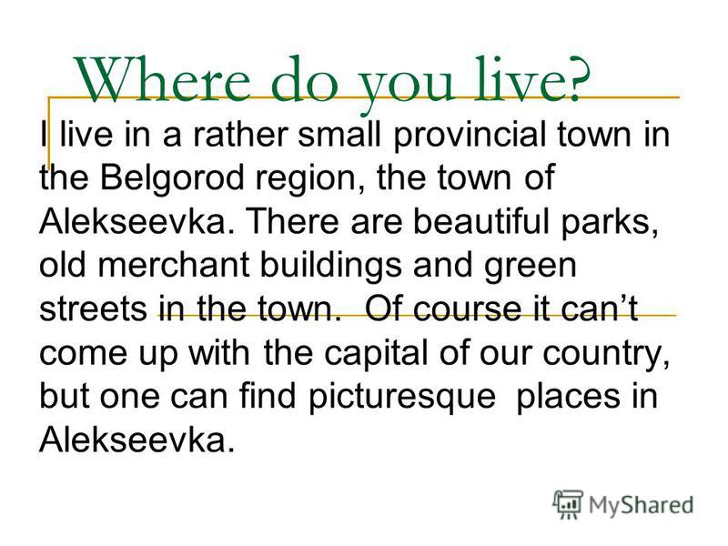 Where do you live? I live in a rather small provincial town in the Belgorod region, the town of Alekseevka. There are beautiful parks, old merchant buildings and green streets in the town. Of course it cant come up with the capital of our country, bu