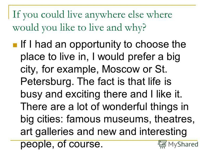 If you could live anywhere else where would you like to live and why? If I had an opportunity to choose the place to live in, I would prefer a big city, for example, Moscow or St. Petersburg. The fact is that life is busy and exciting there and I lik