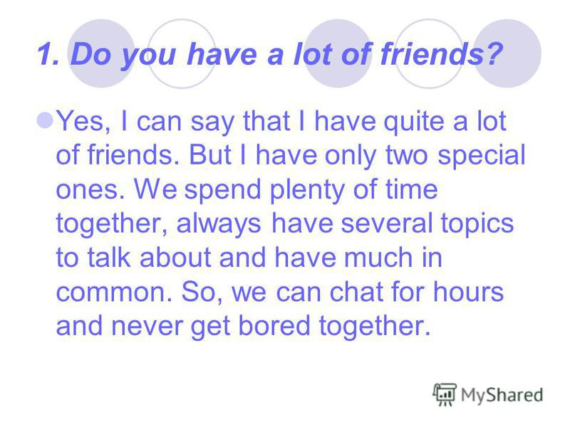 1. Do you have a lot of friends? Yes, I can say that I have quite a lot of friends. But I have only two special ones. We spend plenty of time together, always have several topics to talk about and have much in common. So, we can chat for hours and ne