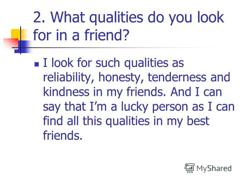 2. What qualities do you look for in a friend? I look for such qualities as reliability, honesty, tenderness and kindness in my friends. And I can say that Im a lucky person as I can find all this qualities in my best friends.