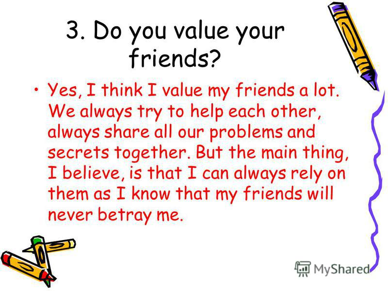 3. Do you value your friends? Yes, I think I value my friends a lot. We always try to help each other, always share all our problems and secrets together. But the main thing, I believe, is that I can always rely on them as I know that my friends will